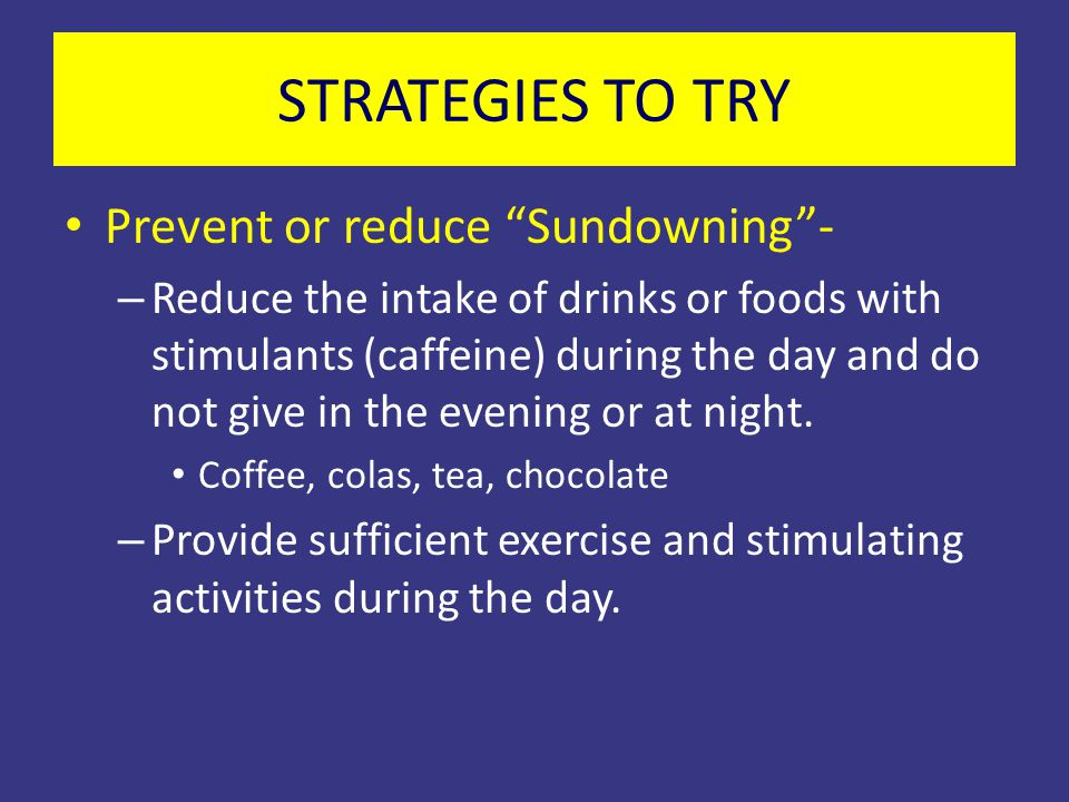 """STRATEGIES TO TRY Prevent or reduce """"Sundowning""""- – Reduce the intake of drinks or foods with stimulants (caffeine) during the day and do not give in"""