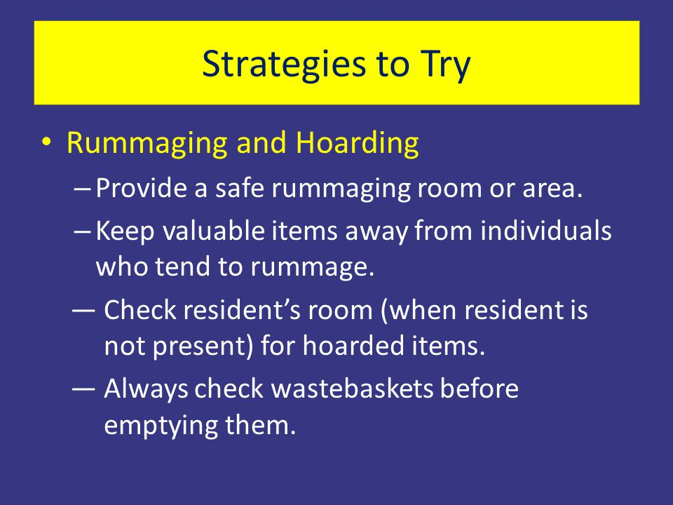 Rummaging and Hoarding – Provide a safe rummaging room or area. – Keep valuable items away from individuals who tend to rummage. —Check resident's roo