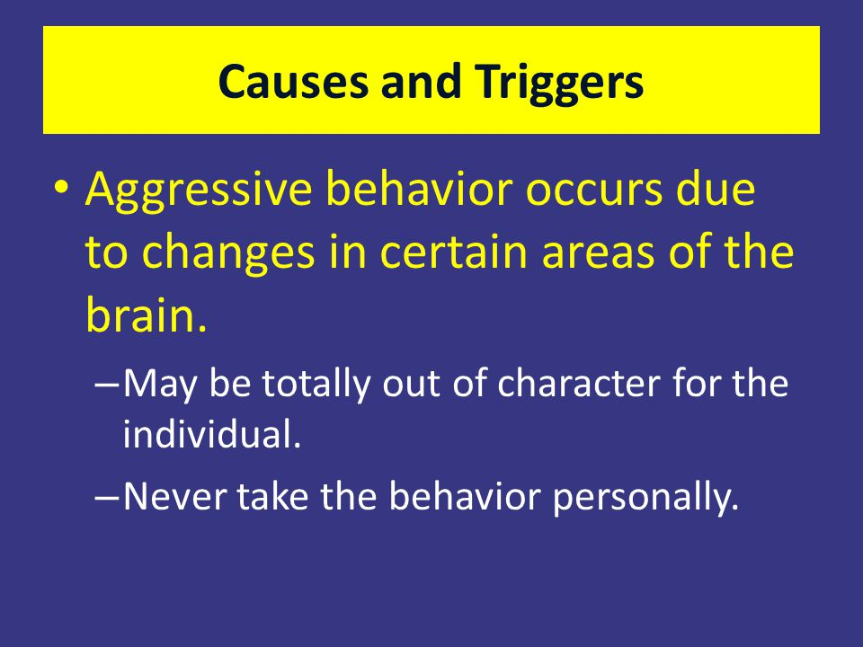 Causes and Triggers Aggressive behavior occurs due to changes in certain areas of the brain. – May be totally out of character for the individual. – N