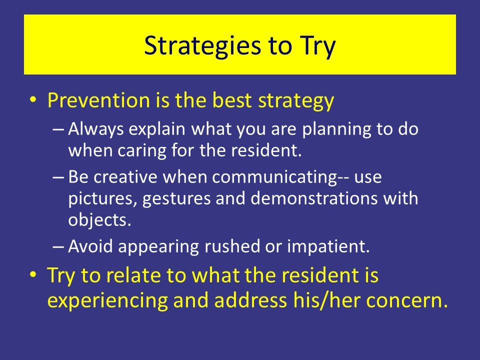 Prevention is the best strategy – Always explain what you are planning to do when caring for the resident. – Be creative when communicating-- use pict