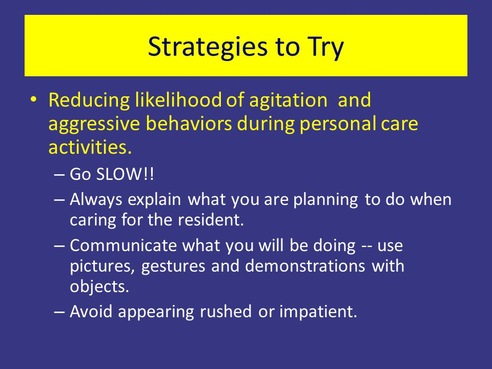 Reducing likelihood of agitation and aggressive behaviors during personal care activities. – Go SLOW!! – Always explain what you are planning to do wh