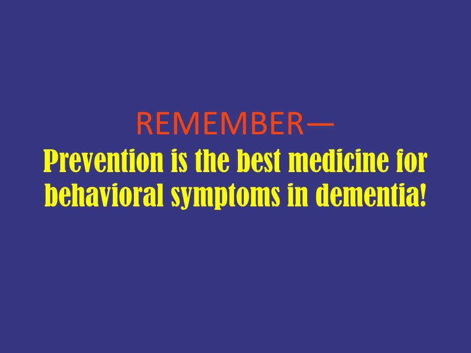 REMEMBER— Prevention is the best medicine for behavioral symptoms in dementia!