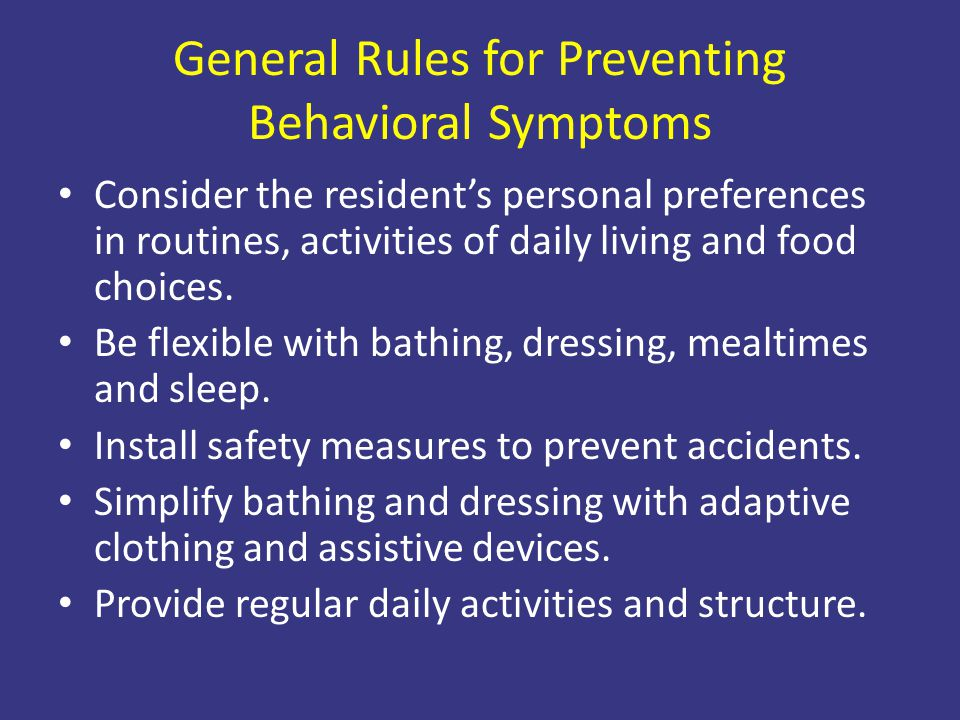 General Rules for Preventing Behavioral Symptoms Consider the resident's personal preferences in routines, activities of daily living and food choices
