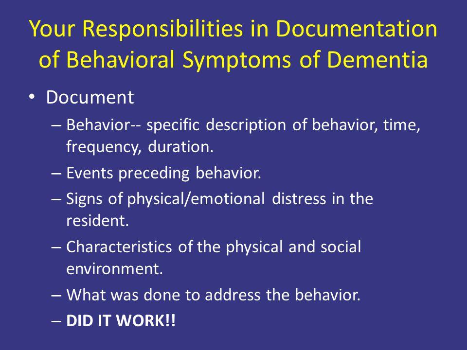 Your Responsibilities in Documentation of Behavioral Symptoms of Dementia Document – Behavior-- specific description of behavior, time, frequency, dur