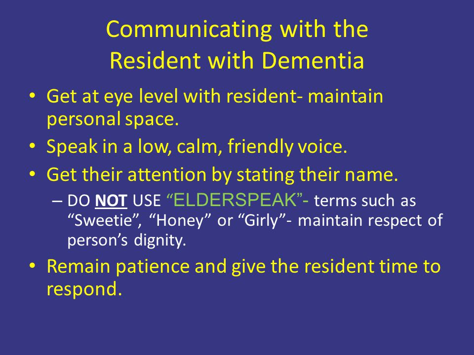 Communicating with the Resident with Dementia Get at eye level with resident- maintain personal space. Speak in a low, calm, friendly voice. Get their