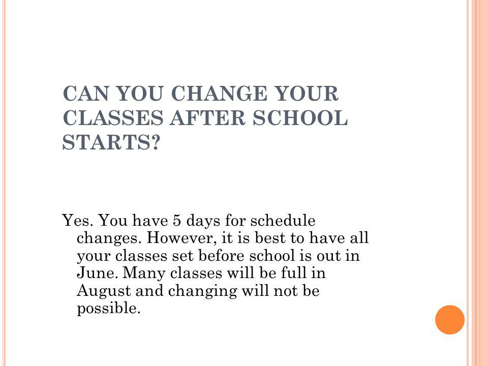 CAN YOU CHANGE YOUR CLASSES AFTER SCHOOL STARTS. Yes.