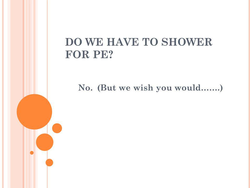 DO WE HAVE TO SHOWER FOR PE? No. (But we wish you would…….)