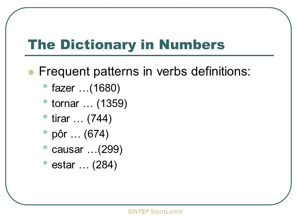 SINTEF StuntLunch The Dictionary in Numbers Frequent patterns in verbs definitions: fazer …(1680) tornar … (1359) tirar … (744) pôr … (674) causar …(299) estar … (284)