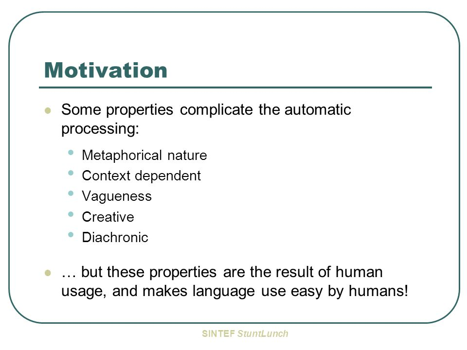 SINTEF StuntLunch Motivation Some properties complicate the automatic processing: Metaphorical nature Context dependent Vagueness Creative Diachronic … but these properties are the result of human usage, and makes language use easy by humans!
