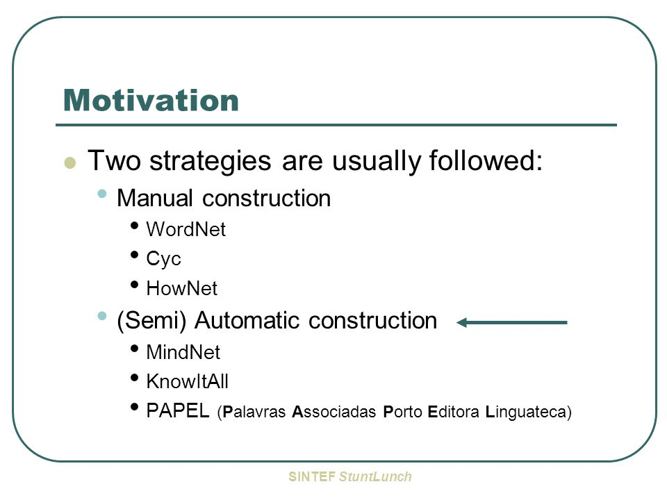 SINTEF StuntLunch Motivation Two strategies are usually followed: Manual construction WordNet Cyc HowNet (Semi) Automatic construction MindNet KnowItAll PAPEL (Palavras Associadas Porto Editora Linguateca)