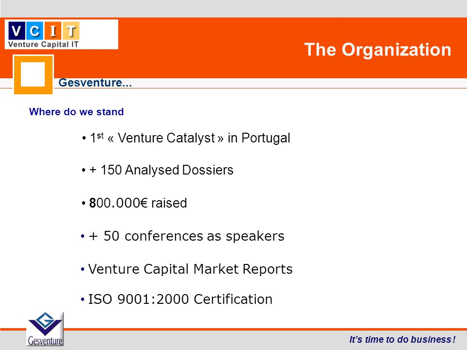 Gesventure... The Organization It's time to do business ! Where do we stand 1 st « Venture Catalyst » in Portugal + 150 Analysed Dossiers 800.000 € ra