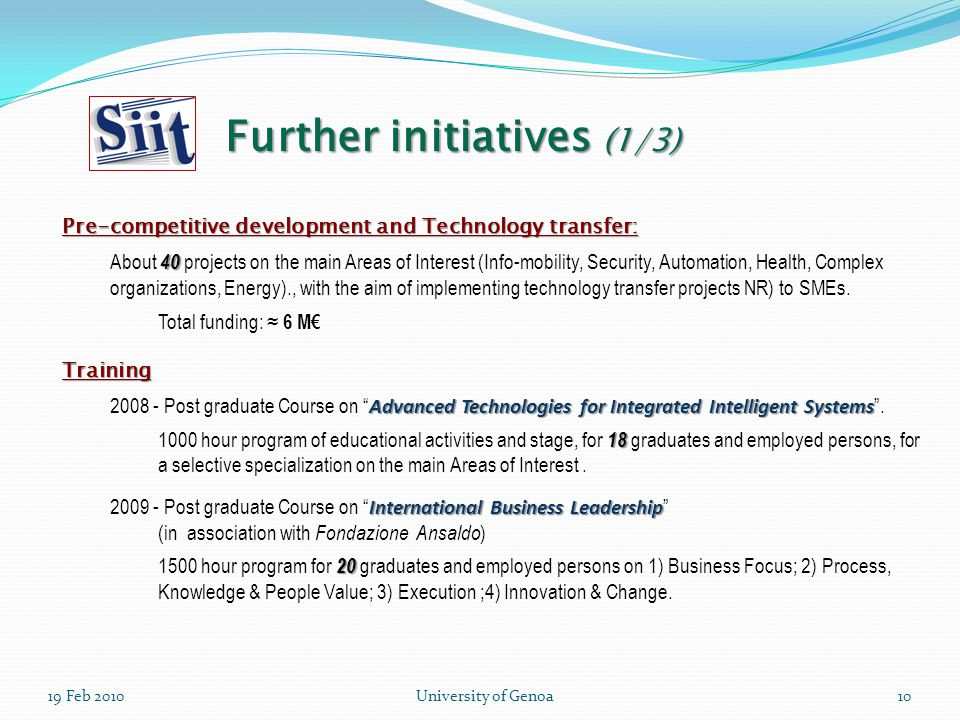 19 Feb 2010University of Genoa10 Pre-competitive development and Technology transfer: 40 About 40 projects on the main Areas of Interest (Info-mobility, Security, Automation, Health, Complex organizations, Energy)., with the aim of implementing technology transfer projects NR) to SMEs.