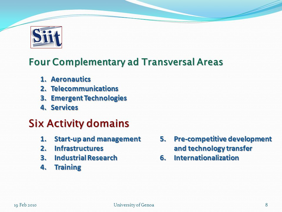19 Feb 2010University of Genoa8 Six Activity domains 1.Aeronautics 2.Telecommunications 3.Emergent Technologies 4.Services Four Complementary ad Transversal Areas 1.Start-up and management 2.Infrastructures 3.Industrial Research 4.Training 5.Pre-competitive development and technology transfer 6.Internationalization
