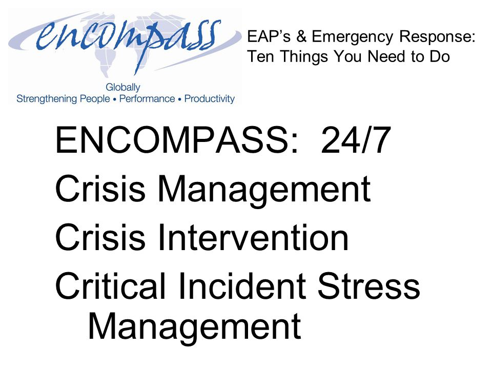 EAP's & Emergency Response: Ten Things You Need to Do ENCOMPASS: 24/7 Crisis Management Crisis Intervention Critical Incident Stress Management