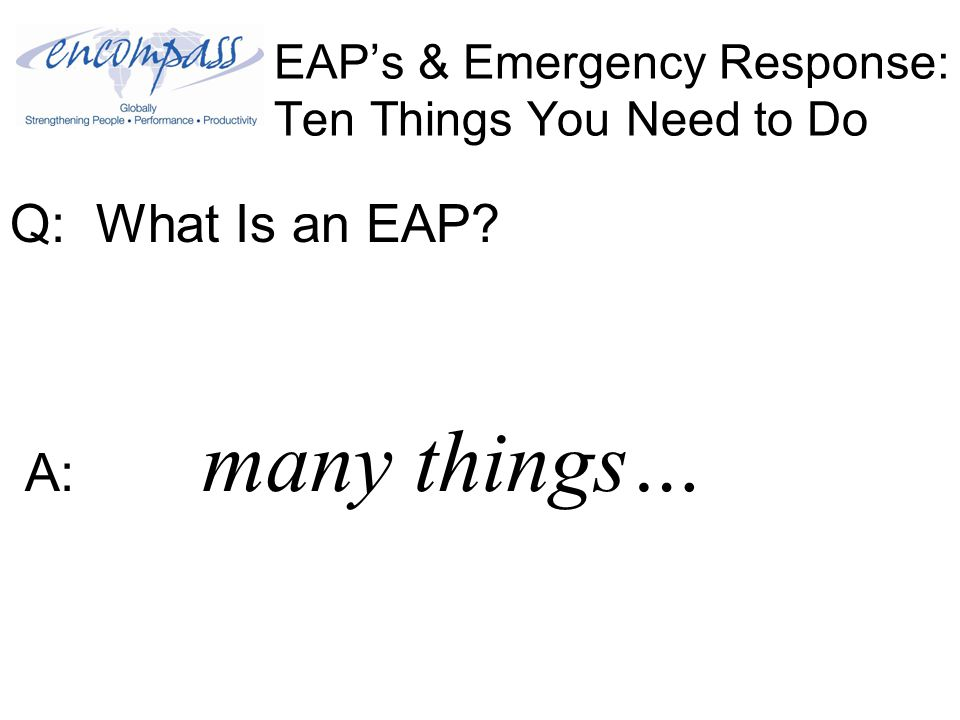 EAP's & Emergency Response: Ten Things You Need to Do Q: What Is an EAP A: many things…