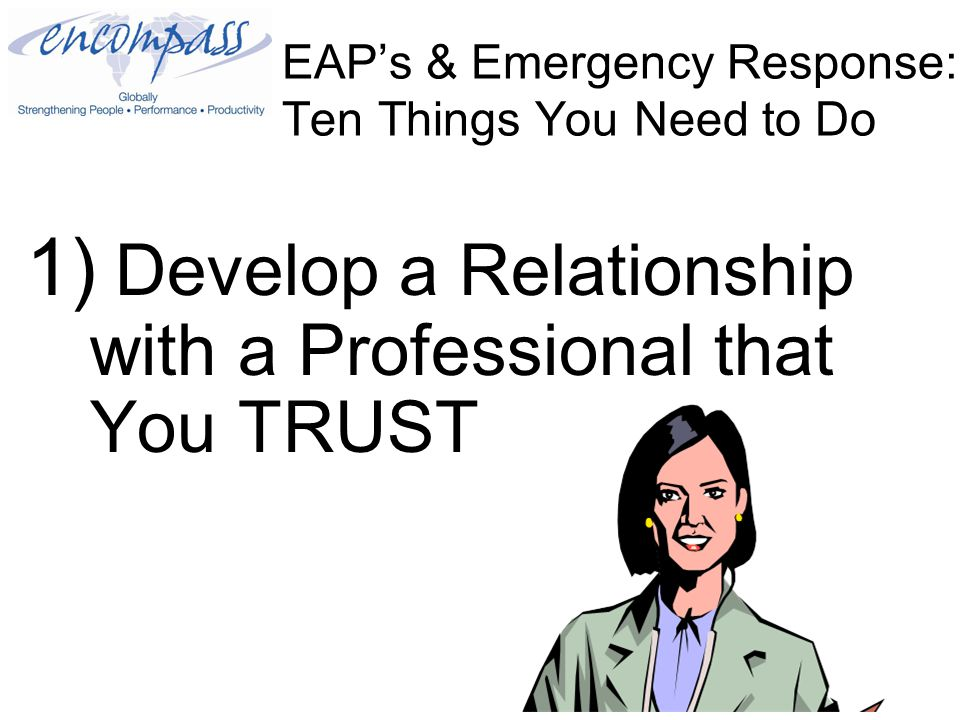 EAP's & Emergency Response: Ten Things You Need to Do 1) Develop a Relationship with a Professional that You TRUST