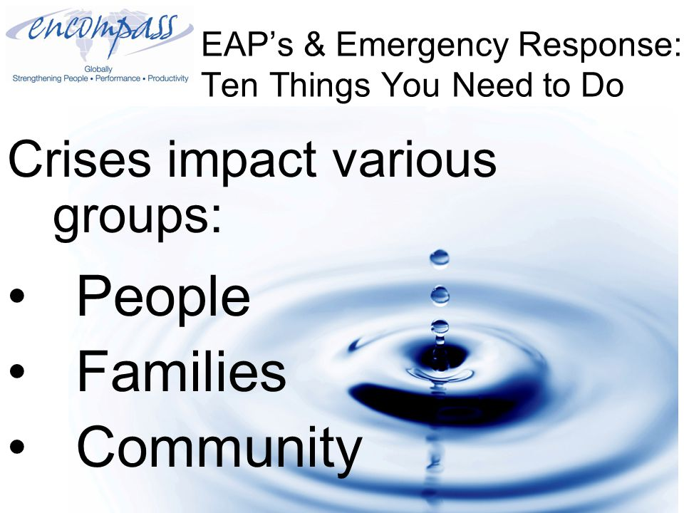 EAP's & Emergency Response: Ten Things You Need to Do Crises impact various groups: People Families Community