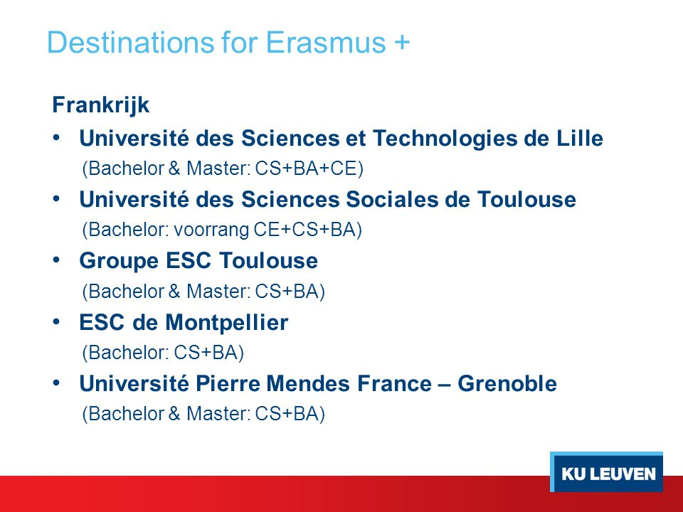 Destinations for Erasmus + Frankrijk Université des Sciences et Technologies de Lille (Bachelor & Master: CS+BA+CE) Université des Sciences Sociales de Toulouse (Bachelor: voorrang CE+CS+BA) Groupe ESC Toulouse (Bachelor & Master: CS+BA) ESC de Montpellier (Bachelor: CS+BA) Université Pierre Mendes France – Grenoble (Bachelor & Master: CS+BA)