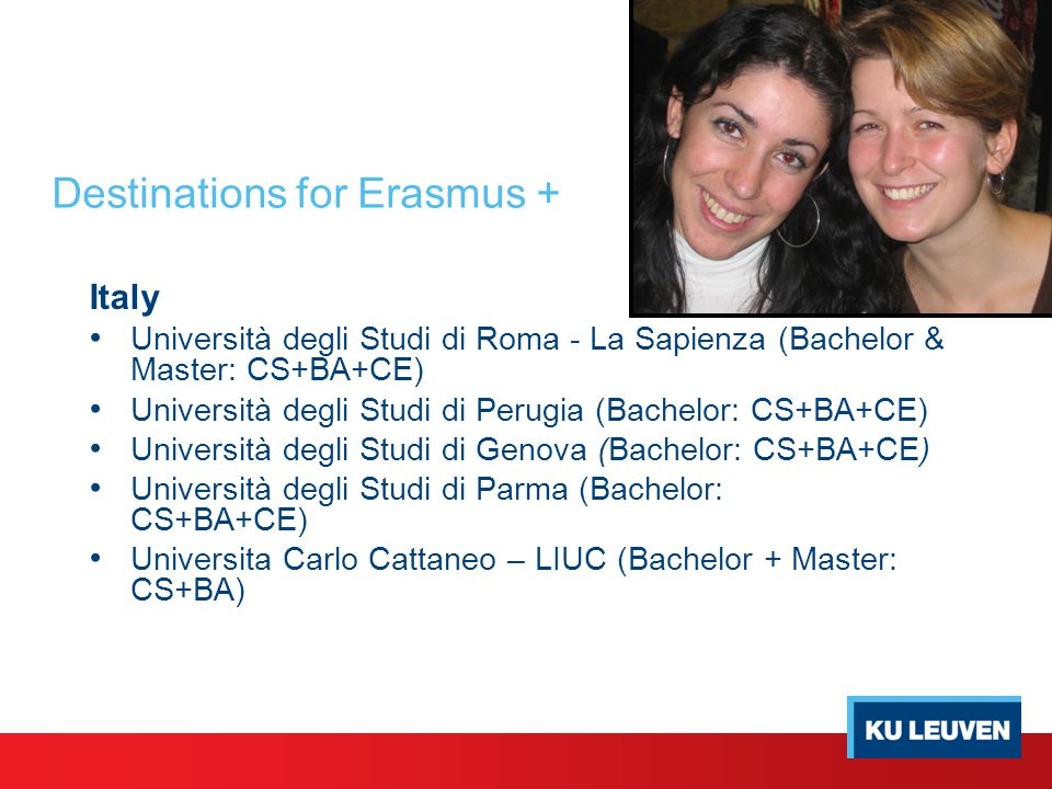 Destinations for Erasmus + Italy Università degli Studi di Roma - La Sapienza (Bachelor & Master: CS+BA+CE) Università degli Studi di Perugia (Bachelo