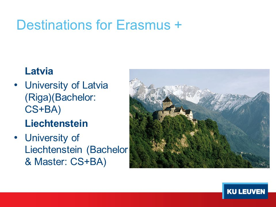 Destinations for Erasmus + Latvia University of Latvia (Riga)(Bachelor: CS+BA) Liechtenstein University of Liechtenstein (Bachelor & Master: CS+BA)