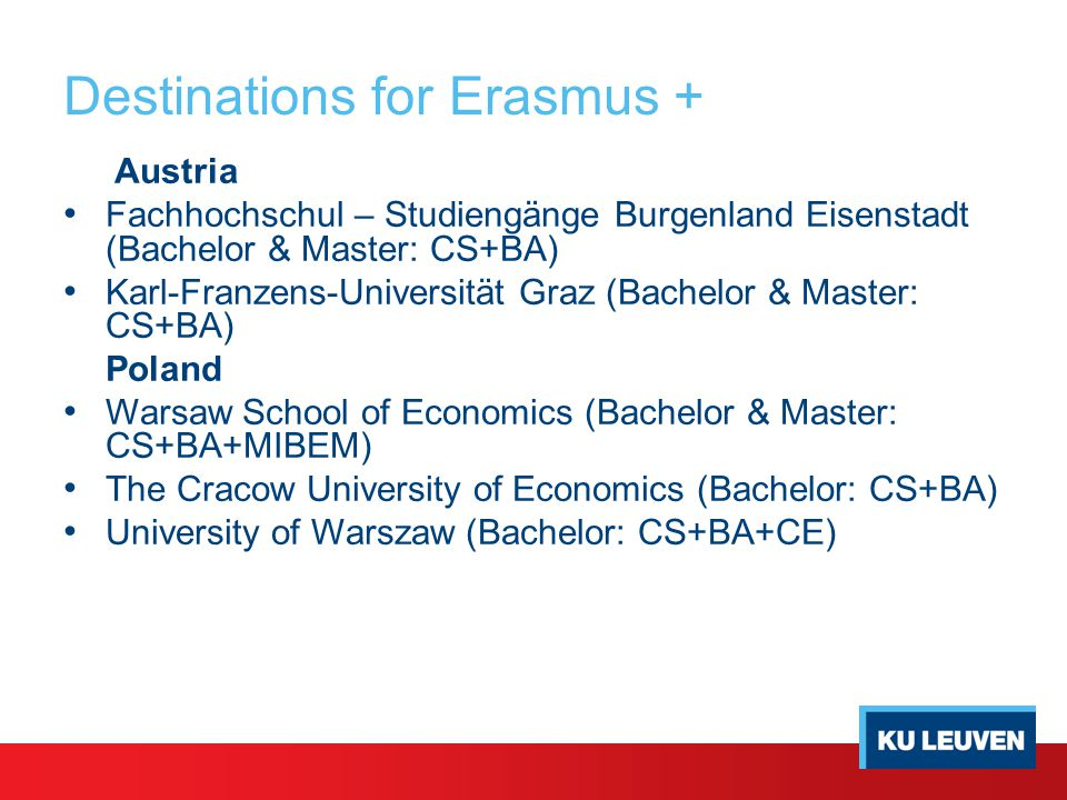 Destinations for Erasmus + Austria Fachhochschul – Studiengänge Burgenland Eisenstadt (Bachelor & Master: CS+BA) Karl-Franzens-Universität Graz (Bachelor & Master: CS+BA) Poland Warsaw School of Economics (Bachelor & Master: CS+BA+MIBEM) The Cracow University of Economics (Bachelor: CS+BA) University of Warszaw (Bachelor: CS+BA+CE)