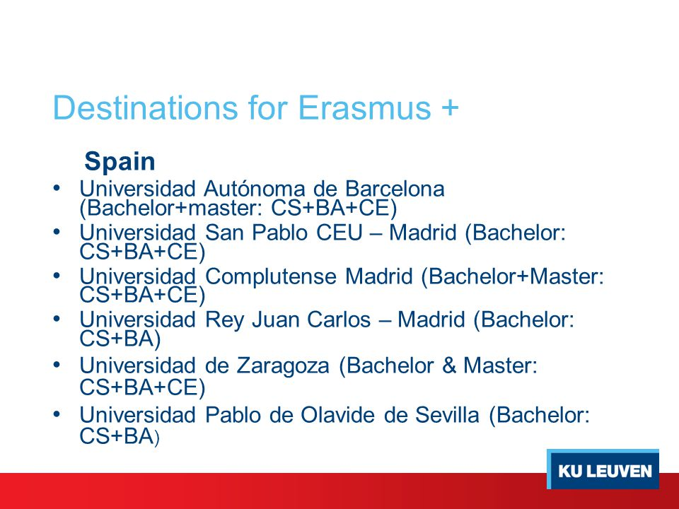 Destinations for Erasmus + Spain Universidad Autónoma de Barcelona (Bachelor+master: CS+BA+CE) Universidad San Pablo CEU – Madrid (Bachelor: CS+BA+CE) Universidad Complutense Madrid (Bachelor+Master: CS+BA+CE) Universidad Rey Juan Carlos – Madrid (Bachelor: CS+BA) Universidad de Zaragoza (Bachelor & Master: CS+BA+CE) Universidad Pablo de Olavide de Sevilla (Bachelor: CS+BA )