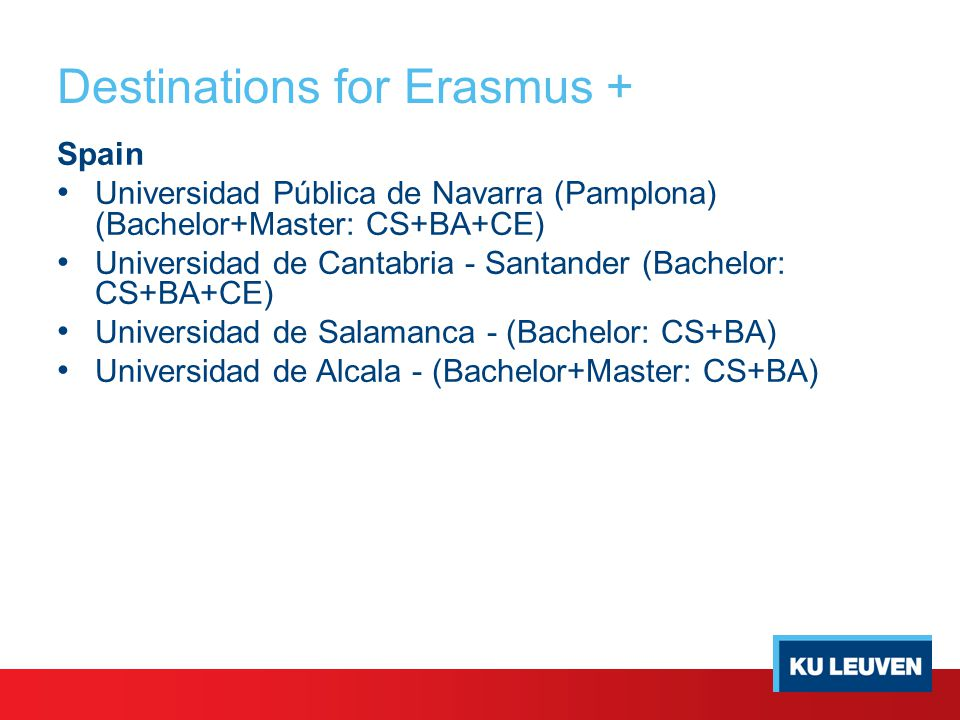 Destinations for Erasmus + Spain Universidad Pública de Navarra (Pamplona) (Bachelor+Master: CS+BA+CE) Universidad de Cantabria - Santander (Bachelor: CS+BA+CE) Universidad de Salamanca - (Bachelor: CS+BA) Universidad de Alcala - (Bachelor+Master: CS+BA)