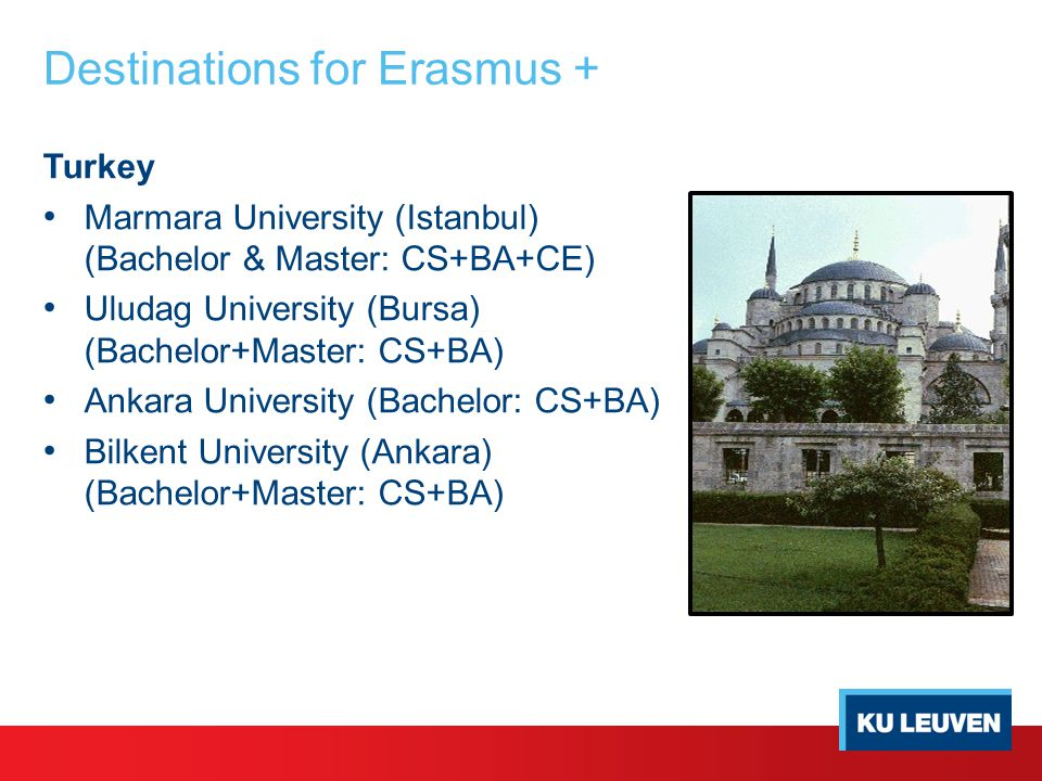 Destinations for Erasmus + Turkey Marmara University (Istanbul) (Bachelor & Master: CS+BA+CE) Uludag University (Bursa) (Bachelor+Master: CS+BA) Ankara University (Bachelor: CS+BA) Bilkent University (Ankara) (Bachelor+Master: CS+BA)
