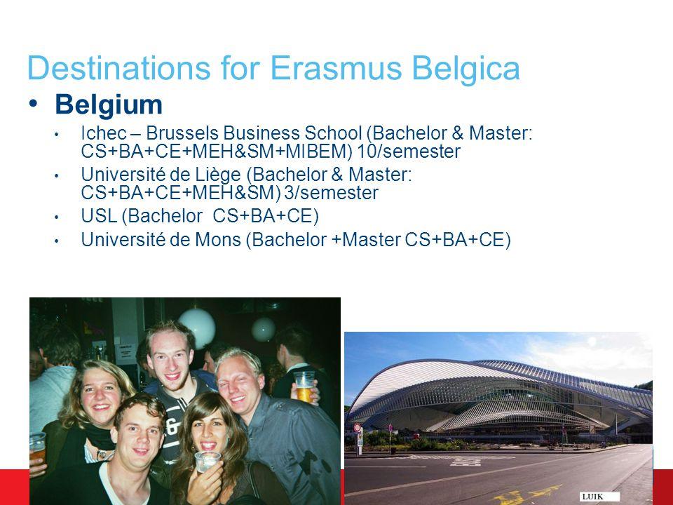 Destinations for Erasmus Belgica Belgium Ichec – Brussels Business School (Bachelor & Master: CS+BA+CE+MEH&SM+MIBEM) 10/semester Université de Liège (Bachelor & Master: CS+BA+CE+MEH&SM) 3/semester USL (Bachelor CS+BA+CE) Université de Mons (Bachelor +Master CS+BA+CE)