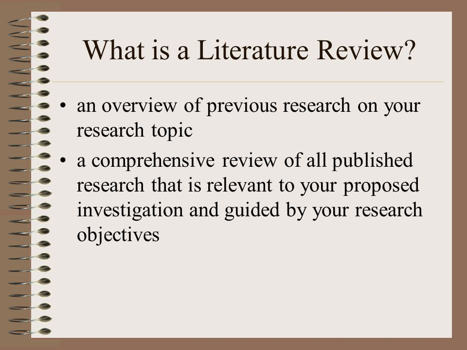What is a Literature Review? an overview of previous research on your research topic a comprehensive review of all published research that is relevant