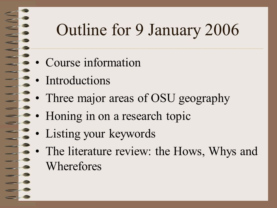 Outline for 9 January 2006 Course information Introductions Three major areas of OSU geography Honing in on a research topic Listing your keywords The