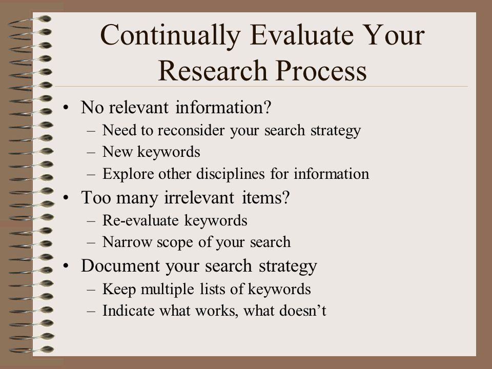 Continually Evaluate Your Research Process No relevant information? –Need to reconsider your search strategy –New keywords –Explore other disciplines