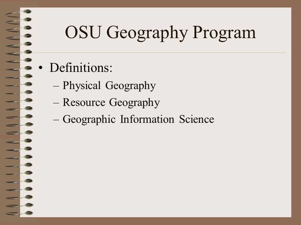 OSU Geography Program Definitions: –Physical Geography –Resource Geography –Geographic Information Science