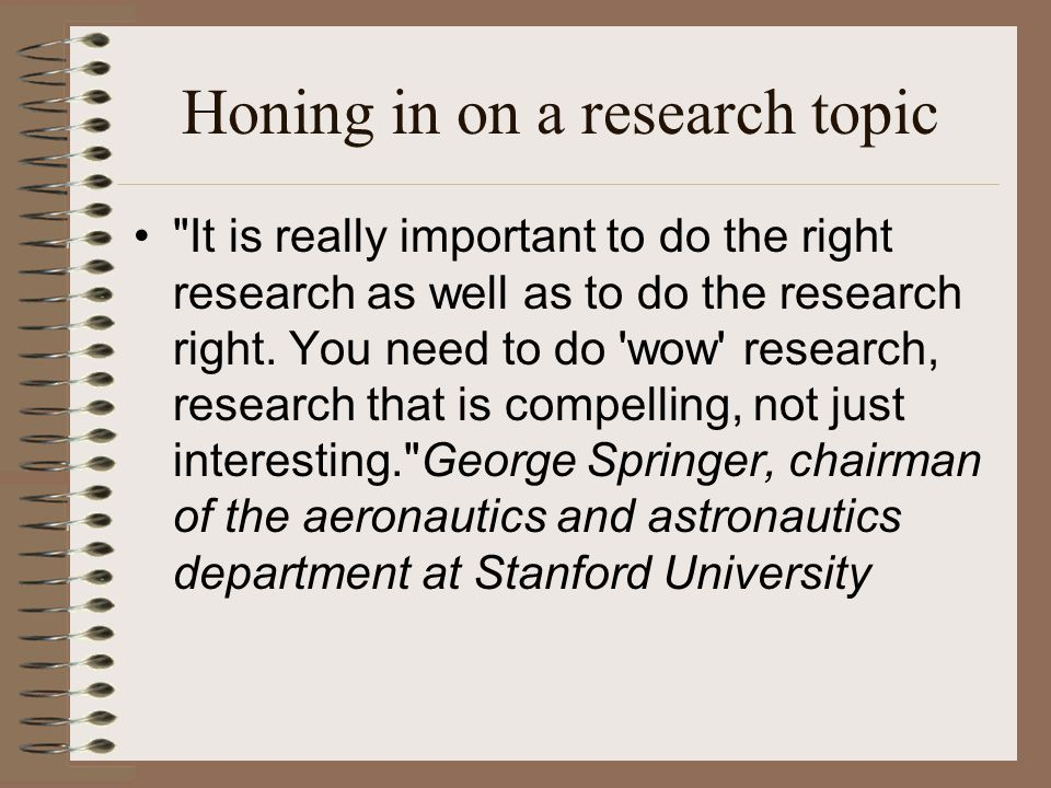 Honing in on a research topic It is really important to do the right research as well as to do the research right.