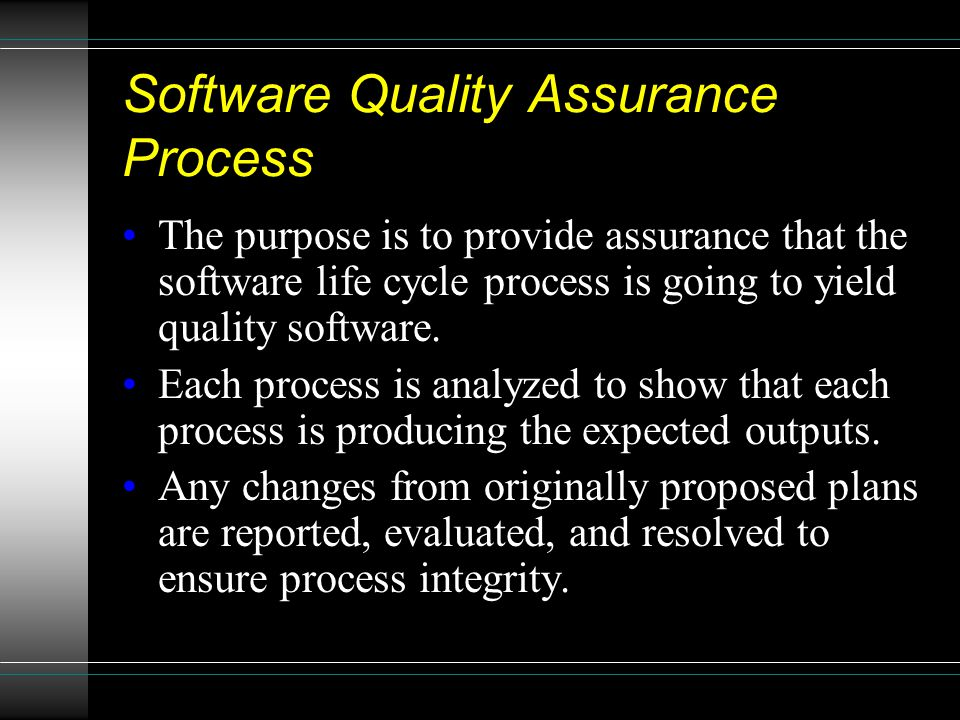 Software Quality Assurance Process The purpose is to provide assurance that the software life cycle process is going to yield quality software. Each p