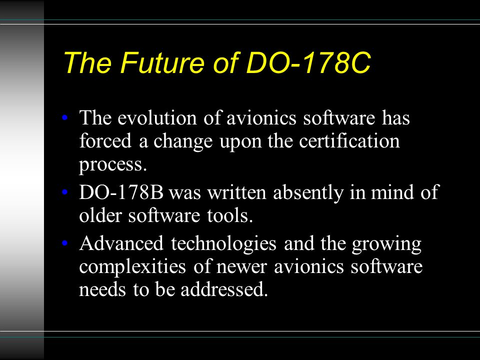 The Future of DO-178C The evolution of avionics software has forced a change upon the certification process. DO-178B was written absently in mind of o