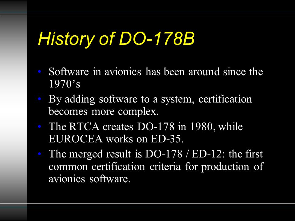 History of DO-178B Software in avionics has been around since the 1970's By adding software to a system, certification becomes more complex. The RTCA