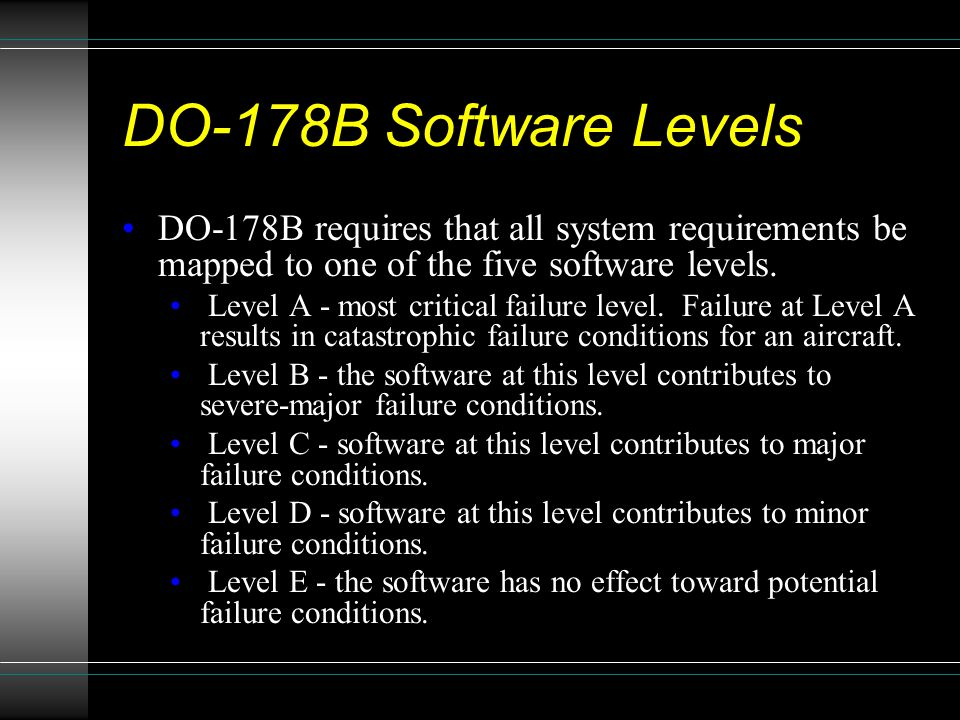 DO-178B Software Levels DO-178B requires that all system requirements be mapped to one of the five software levels. Level A - most critical failure le
