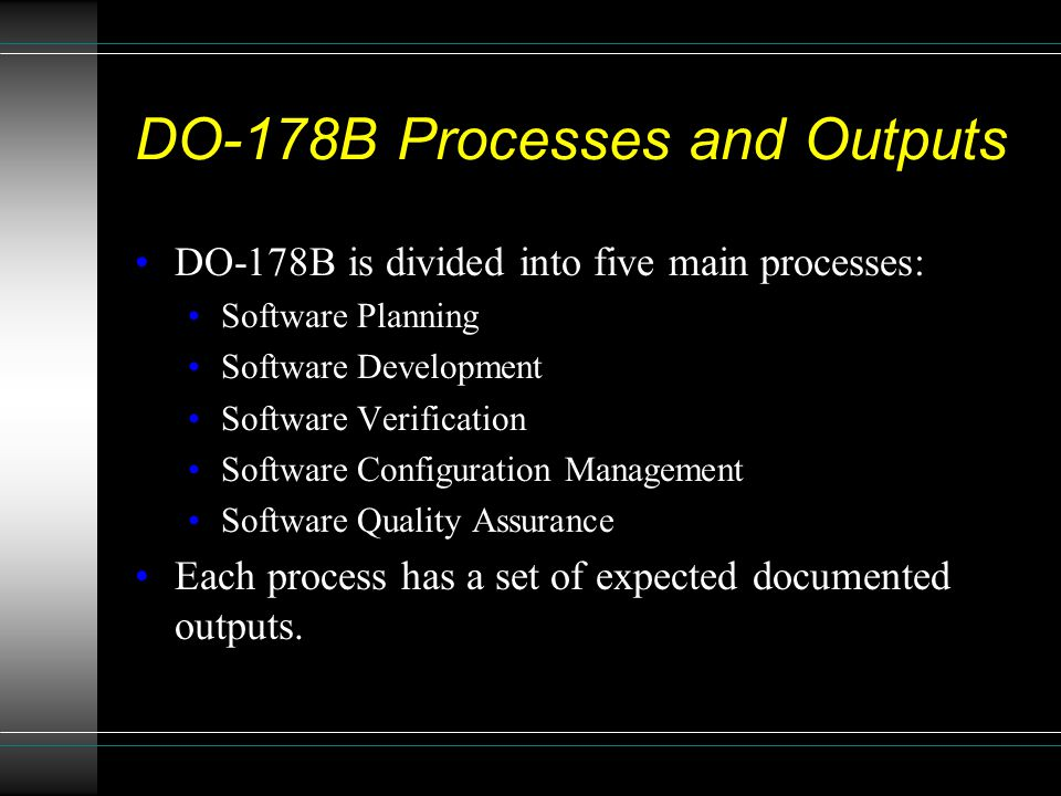 DO-178B Processes and Outputs DO-178B is divided into five main processes: Software Planning Software Development Software Verification Software Confi