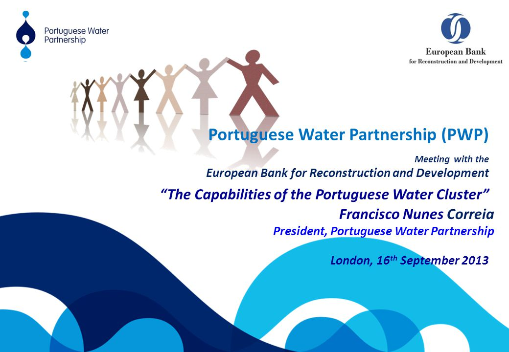 London, 16 th September 2013 Francisco Nunes Correia President, Portuguese Water Partnership Portuguese Water Partnership (PWP) Meeting with the European Bank for Reconstruction and Development The Capabilities of the Portuguese Water Cluster