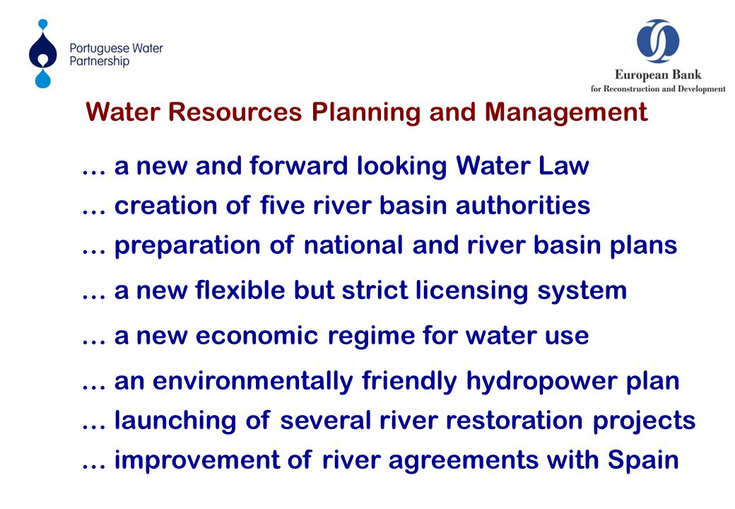 Water Resources Planning and Management … a new and forward looking Water Law … creation of five river basin authorities … preparation of national and river basin plans … a new flexible but strict licensing system … a new economic regime for water use … an environmentally friendly hydropower plan … launching of several river restoration projects … improvement of river agreements with Spain