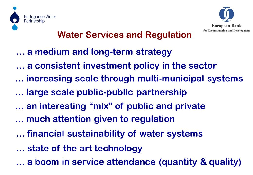 Water Services and Regulation … a consistent investment policy in the sector … an interesting mix of public and private … much attention given to regulation … financial sustainability of water systems … state of the art technology … a boom in service attendance (quantity & quality) … a medium and long-term strategy … increasing scale through multi-municipal systems … large scale public-public partnership