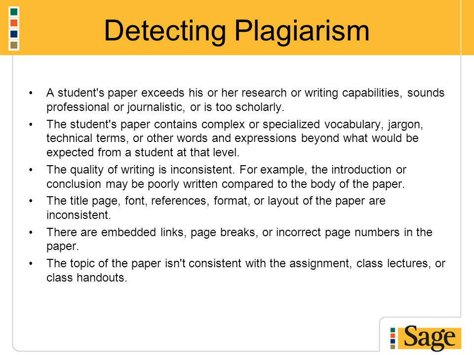 Detecting Plagiarism A student's paper exceeds his or her research or writing capabilities, sounds professional or journalistic, or is too scholarly.