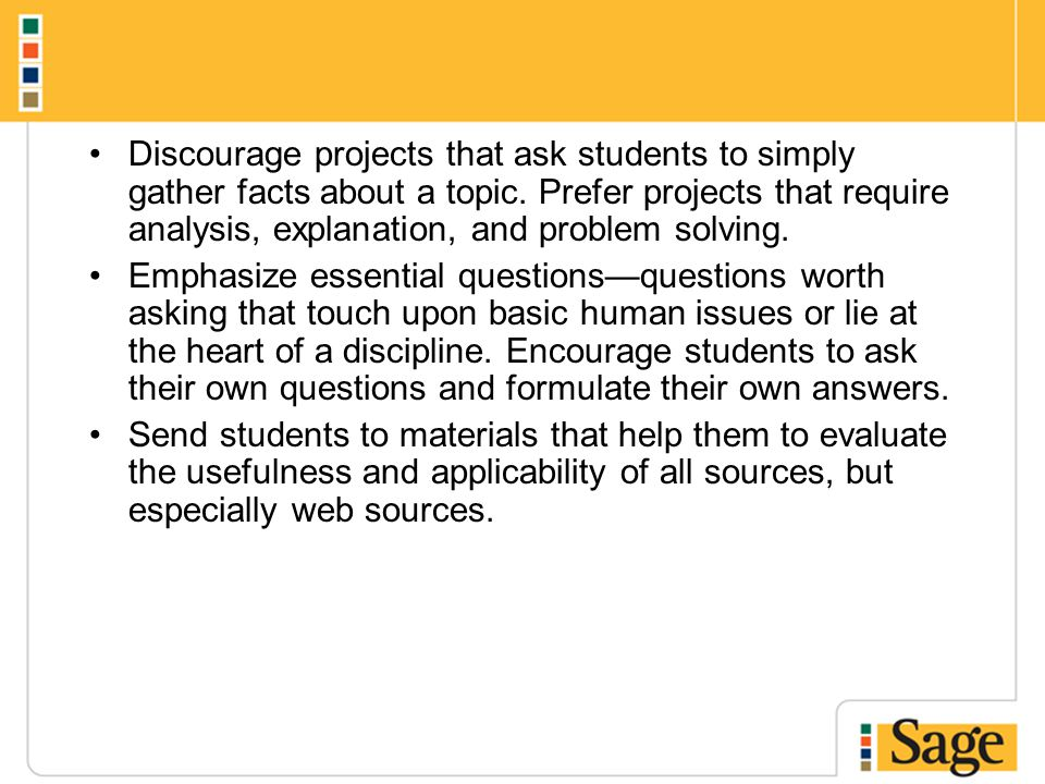 Discourage projects that ask students to simply gather facts about a topic. Prefer projects that require analysis, explanation, and problem solving. E