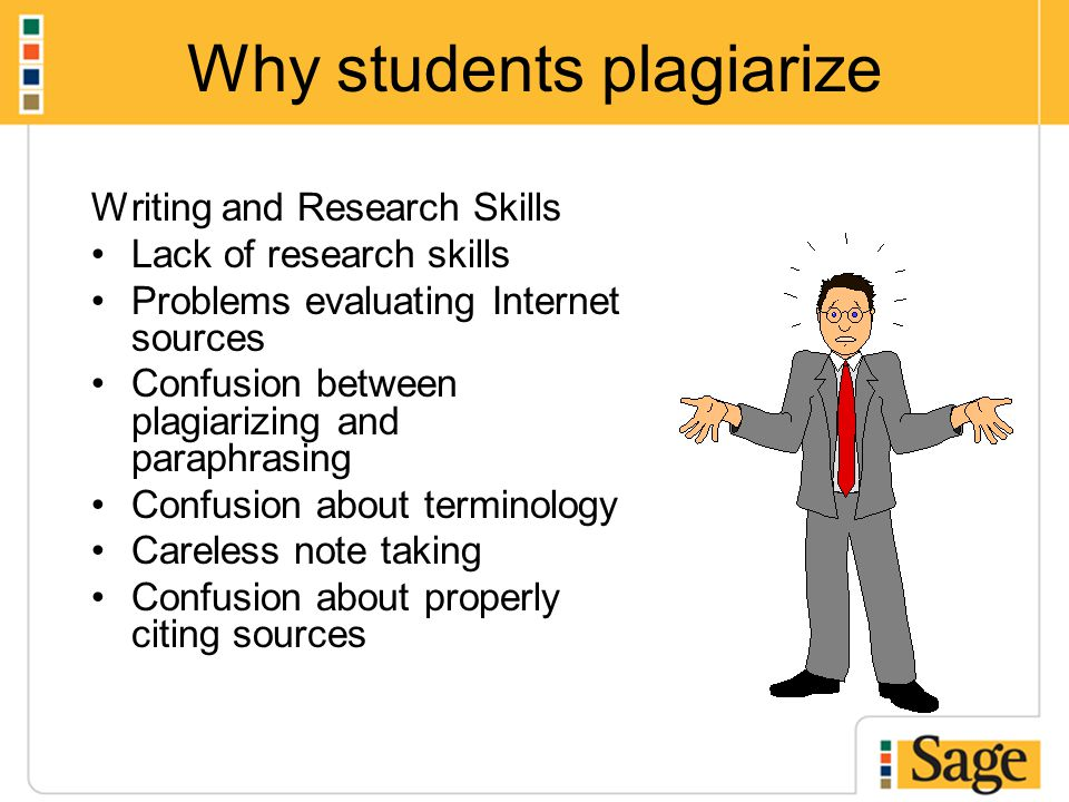 Why students plagiarize Writing and Research Skills Lack of research skills Problems evaluating Internet sources Confusion between plagiarizing and paraphrasing Confusion about terminology Careless note taking Confusion about properly citing sources