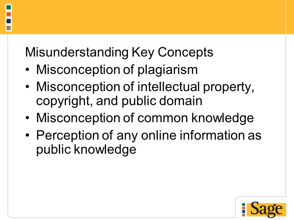 Misunderstanding Key Concepts Misconception of plagiarism Misconception of intellectual property, copyright, and public domain Misconception of common knowledge Perception of any online information as public knowledge