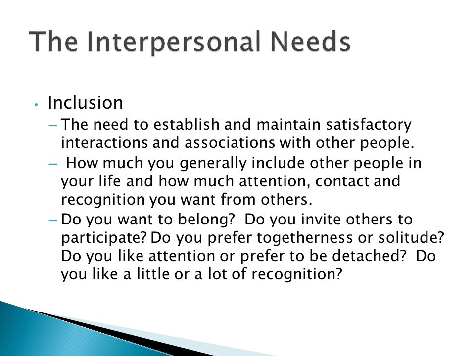 Inclusion – The need to establish and maintain satisfactory interactions and associations with other people.