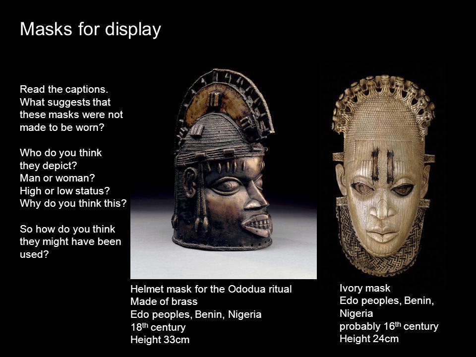 Helmet mask for the Ododua ritual Made of brass Edo peoples, Benin, Nigeria 18 th century Height 33cm Ivory mask Edo peoples, Benin, Nigeria probably 16 th century Height 24cm Masks for display Read the captions.