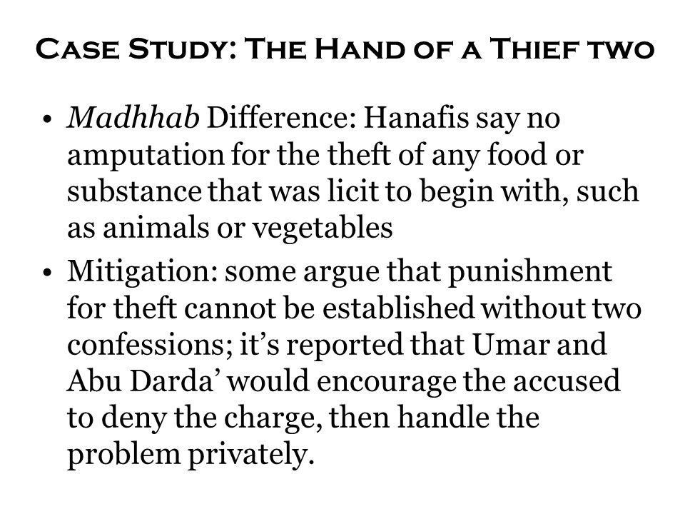 Case Study: The Hand of a Thief two Madhhab Difference: Hanafis say no amputation for the theft of any food or substance that was licit to begin with,