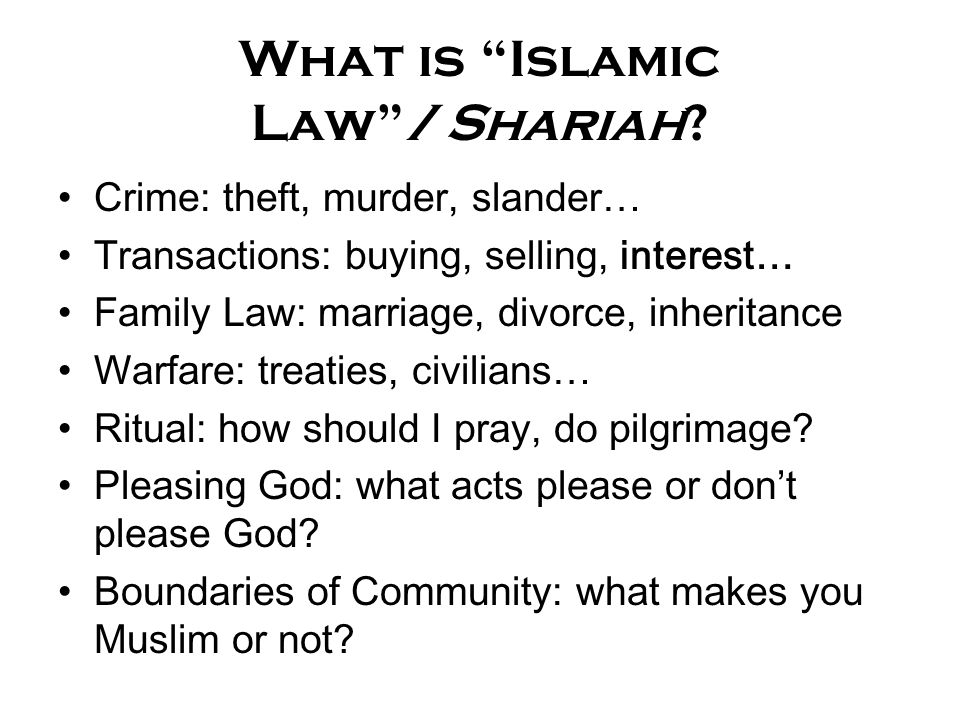 "What is ""Islamic Law""/Shariah? Crime: theft, murder, slander… Transactions: buying, selling, interest… Family Law: marriage, divorce, inheritance Warf"